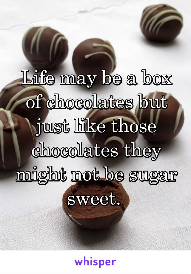 Life may be a box of chocolates but just like those chocolates they might not be sugar sweet.
