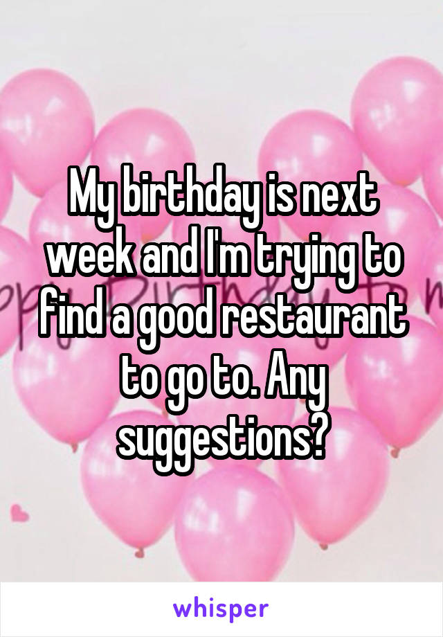 My birthday is next week and I'm trying to find a good restaurant to go to. Any suggestions?