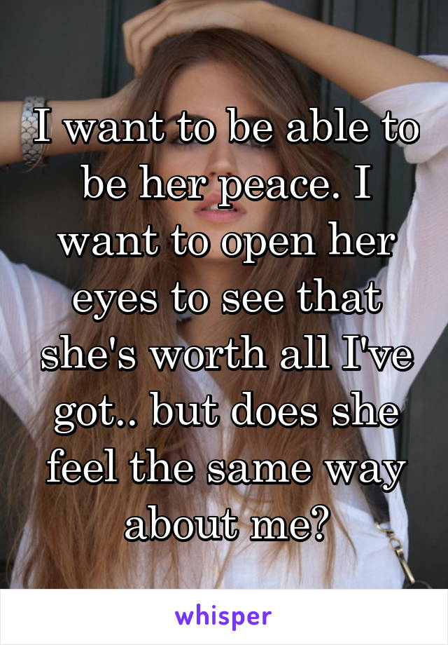 I want to be able to be her peace. I want to open her eyes to see that she's worth all I've got.. but does she feel the same way about me?