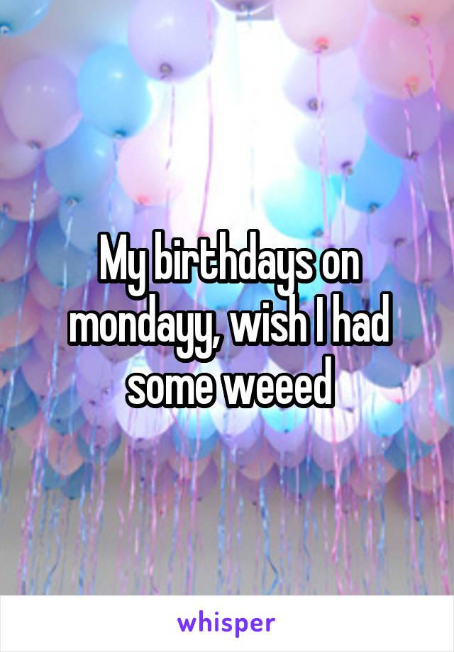 My birthdays on mondayy, wish I had some weeed