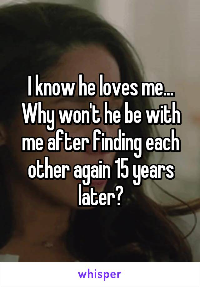 I know he loves me... Why won't he be with me after finding each other again 15 years later?