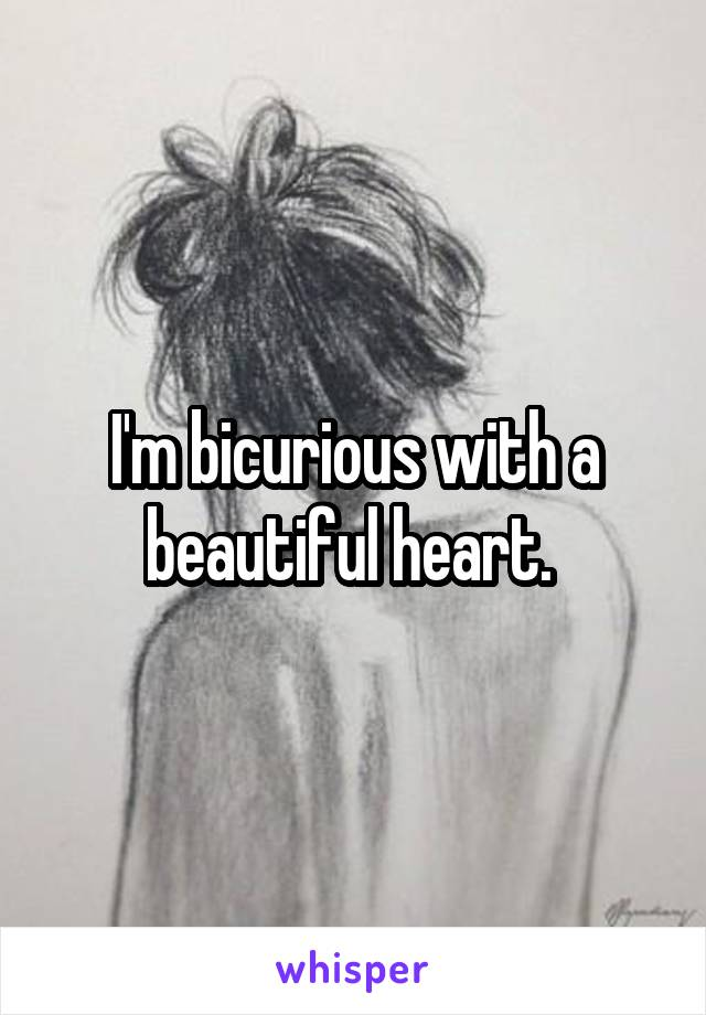 I'm bicurious with a beautiful heart.
