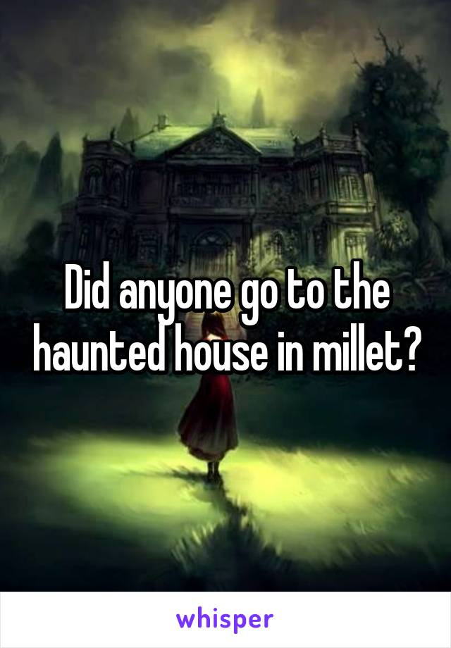 Did anyone go to the haunted house in millet?