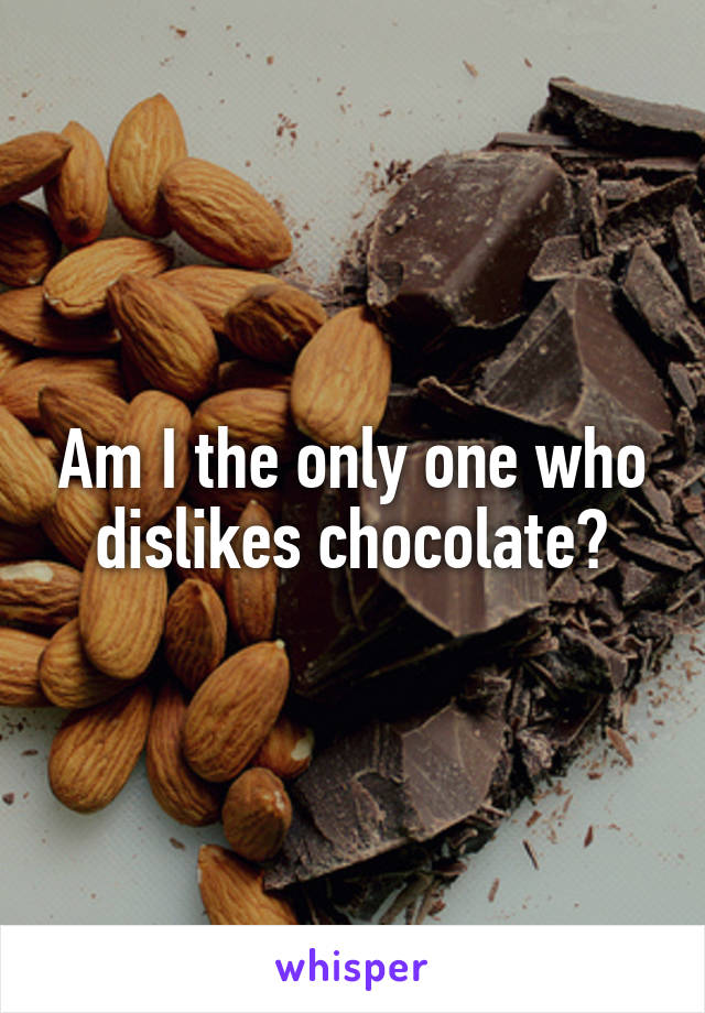 Am I the only one who dislikes chocolate?