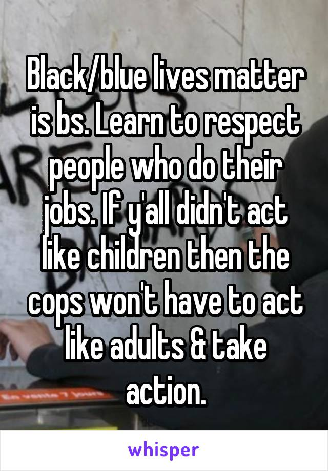 Black/blue lives matter is bs. Learn to respect people who do their jobs. If y'all didn't act like children then the cops won't have to act like adults & take action.