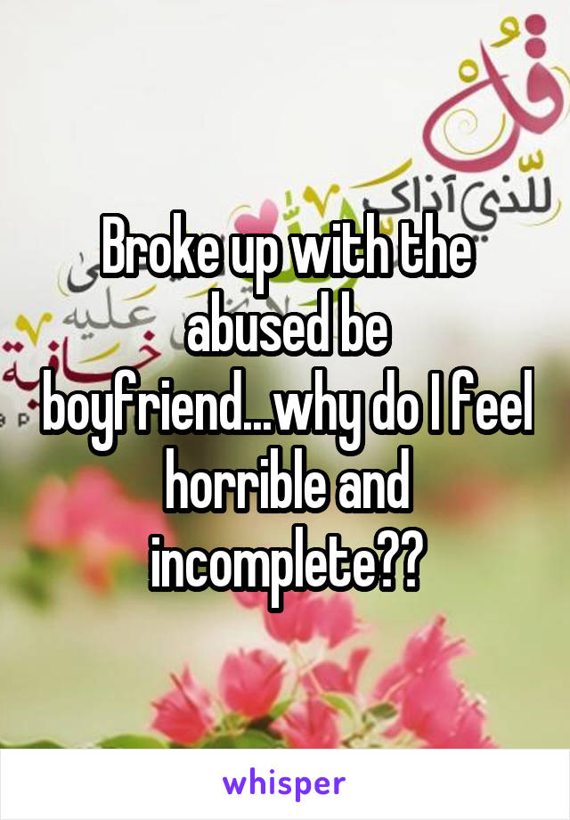 Broke up with the abused be boyfriend...why do I feel horrible and incomplete??
