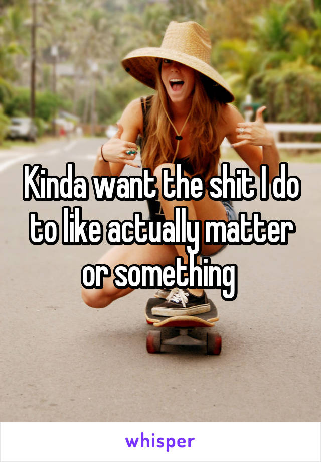 Kinda want the shit I do to like actually matter or something