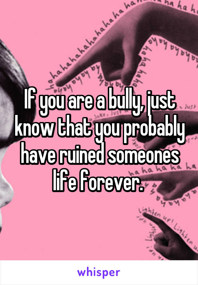 If you are a bully, just know that you probably have ruined someones life forever.
