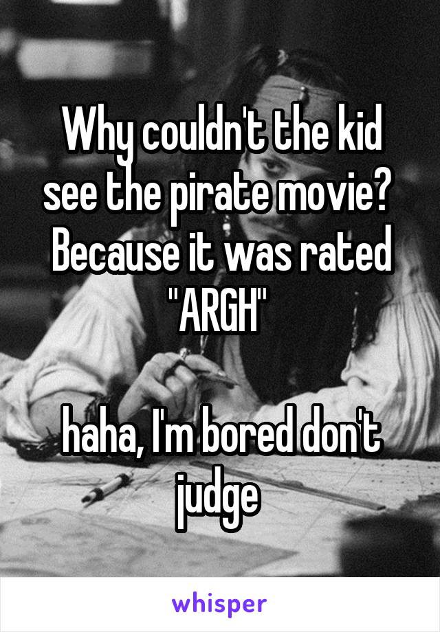 """Why couldn't the kid see the pirate movie?  Because it was rated """"ARGH""""   haha, I'm bored don't judge"""
