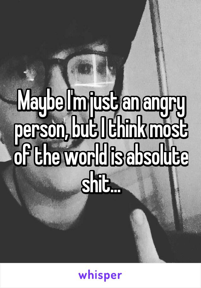 Maybe I'm just an angry person, but I think most of the world is absolute shit...