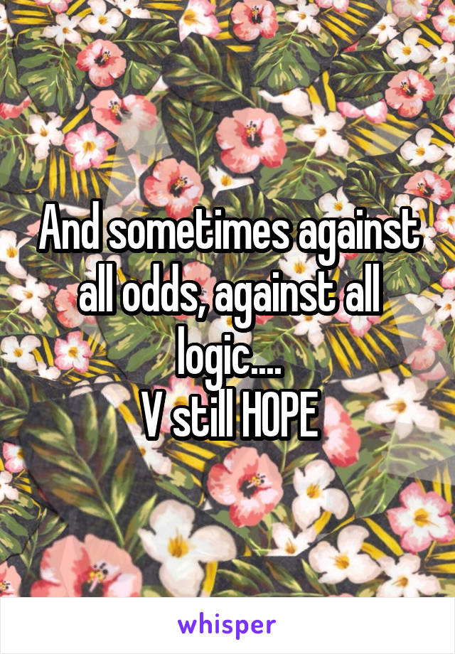 And sometimes against all odds, against all logic.... V still HOPE