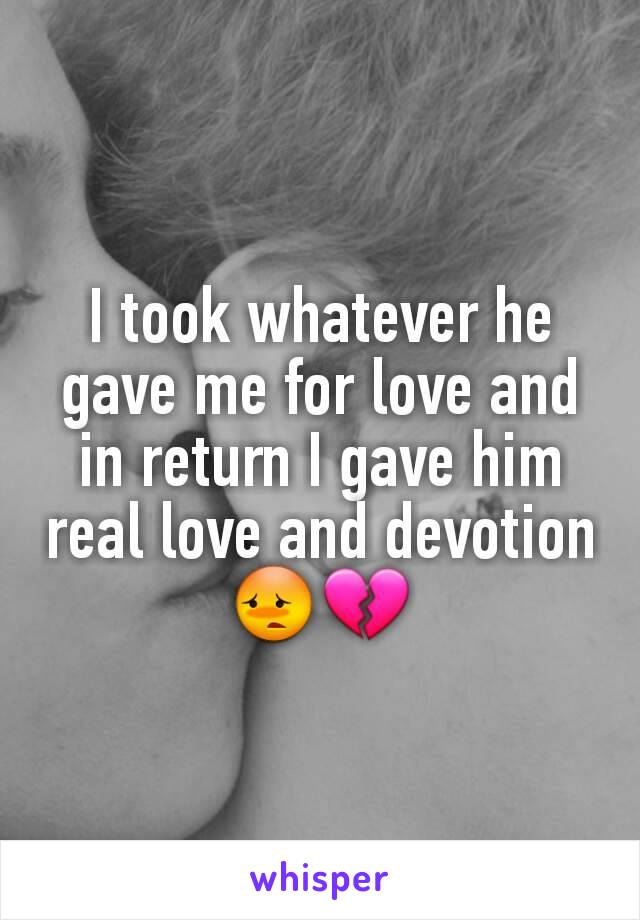 I took whatever he gave me for love and in return I gave him real love and devotion 😳💔