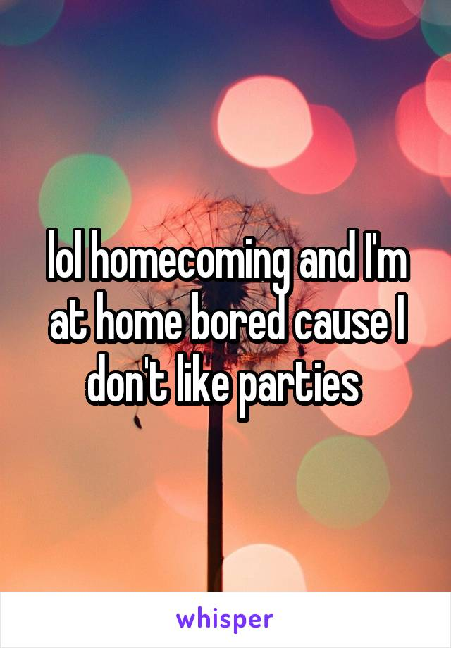 lol homecoming and I'm at home bored cause I don't like parties