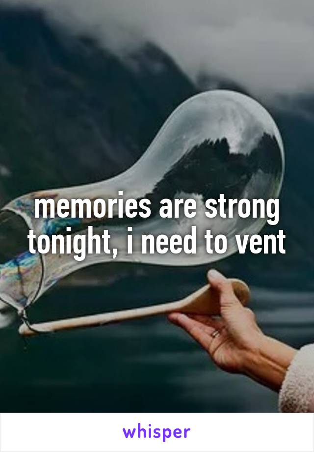 memories are strong tonight, i need to vent