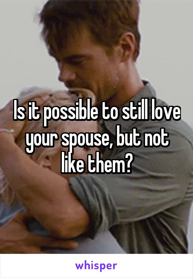 Is it possible to still love your spouse, but not like them?