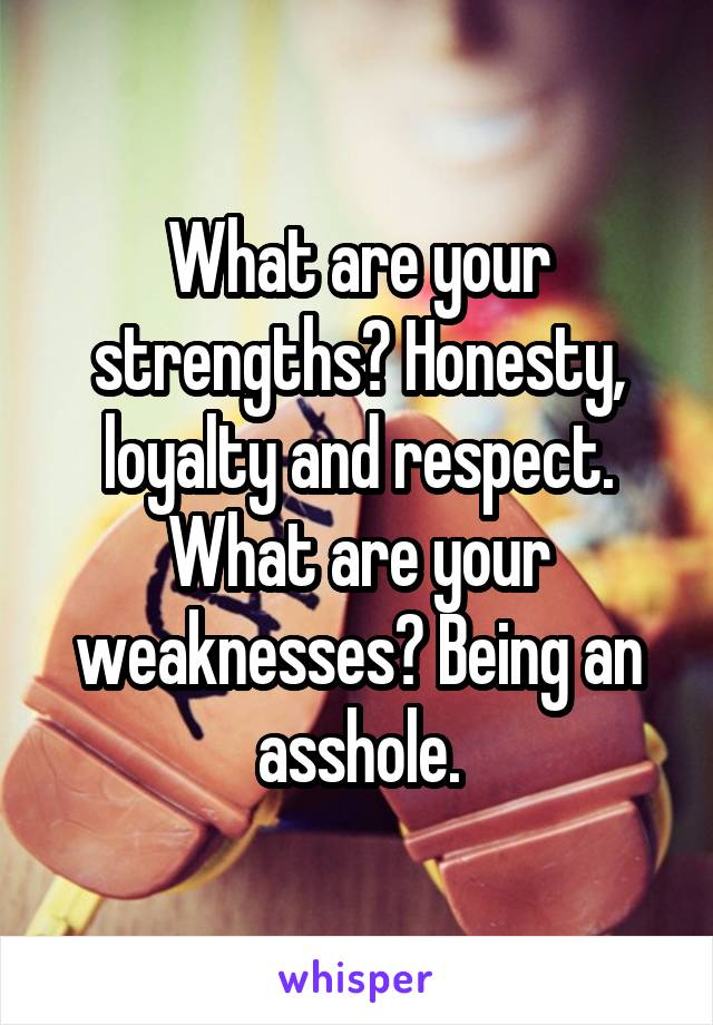 What are your strengths? Honesty, loyalty and respect. What are your weaknesses? Being an asshole.
