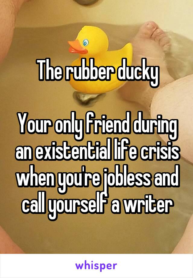 The rubber ducky  Your only friend during an existential life crisis when you're jobless and call yourself a writer