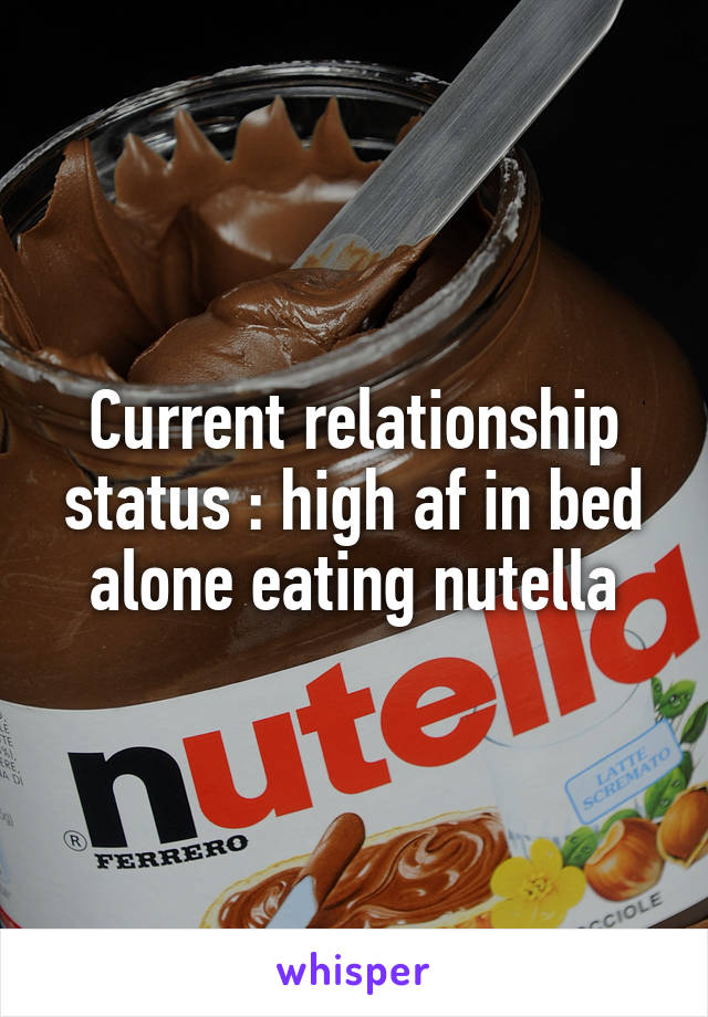 Current relationship status : high af in bed alone eating nutella