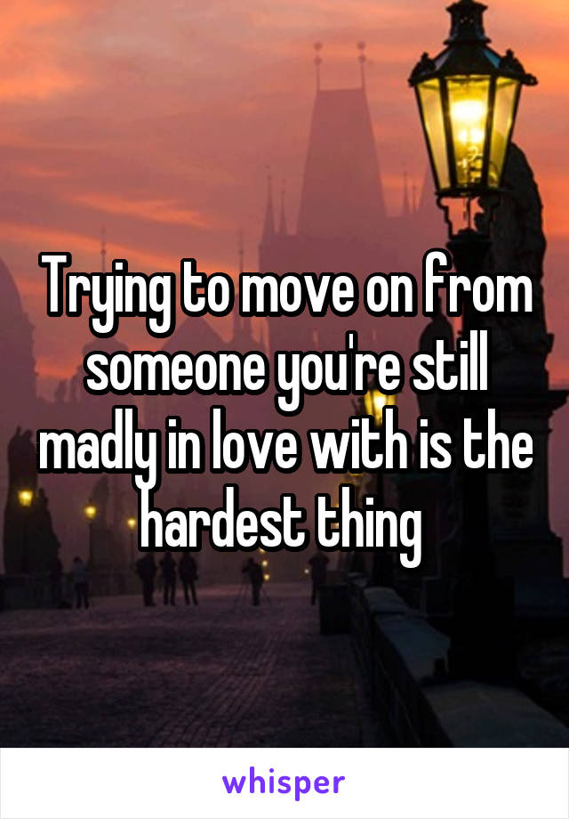 Trying to move on from someone you're still madly in love with is the hardest thing