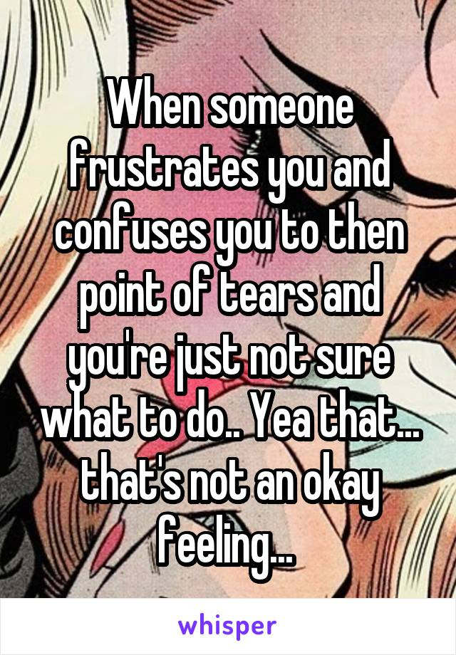 When someone frustrates you and confuses you to then point of tears and you're just not sure what to do.. Yea that... that's not an okay feeling...
