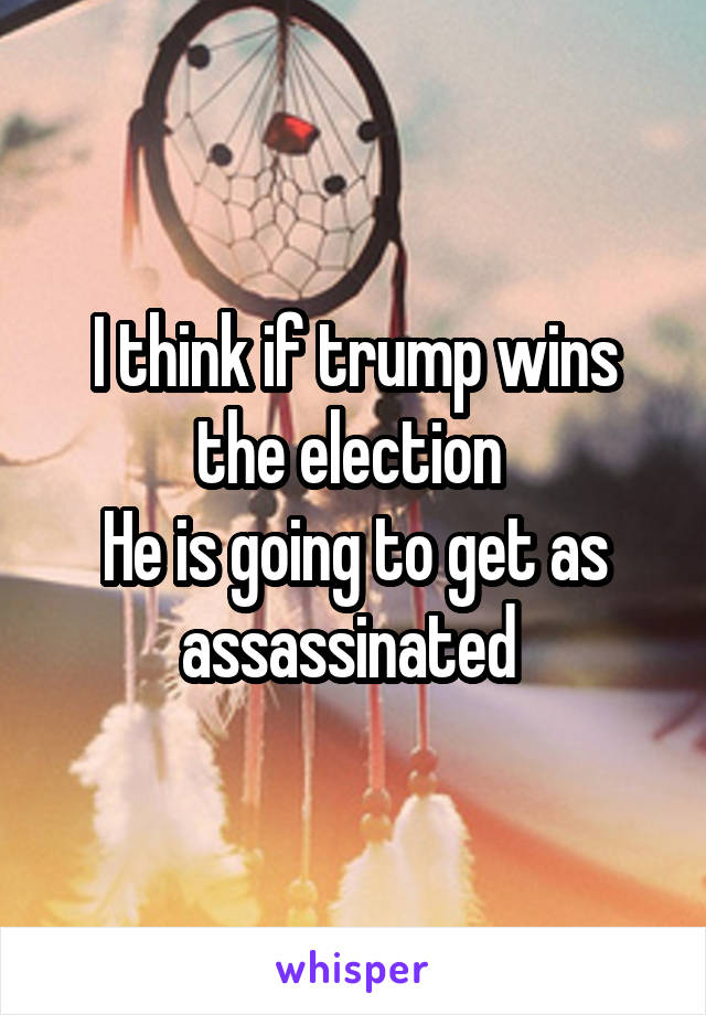 I think if trump wins the election  He is going to get as assassinated