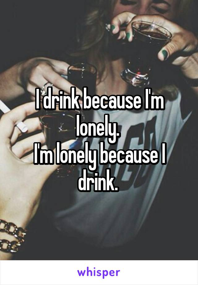 I drink because I'm lonely.  I'm lonely because I drink.
