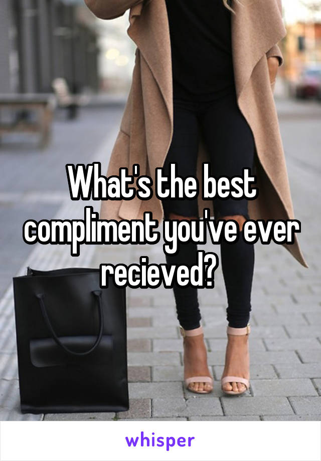 What's the best compliment you've ever recieved?