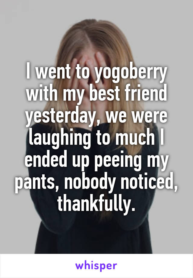 I went to yogoberry with my best friend yesterday, we were laughing to much I ended up peeing my pants, nobody noticed, thankfully.