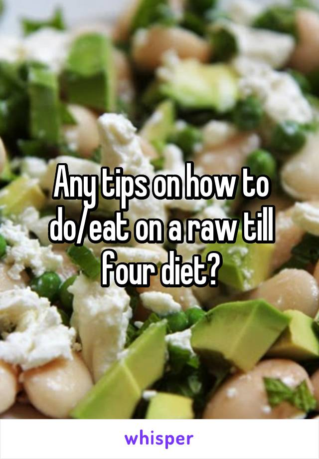 Any tips on how to do/eat on a raw till four diet?