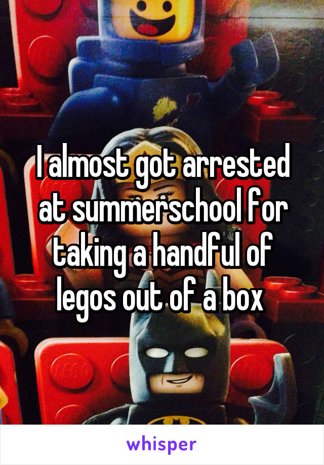 I almost got arrested at summerschool for taking a handful of legos out of a box