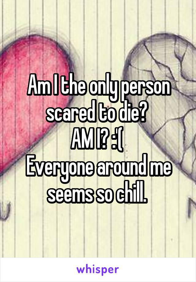 Am I the only person scared to die?  AM I? :'(  Everyone around me seems so chill.