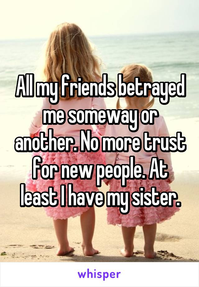All my friends betrayed me someway or another. No more trust for new people. At least I have my sister.