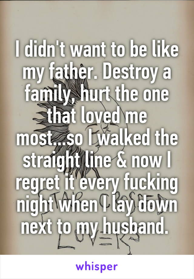 I didn't want to be like my father. Destroy a family, hurt the one that loved me most...so I walked the straight line & now I regret it every fucking night when I lay down next to my husband.