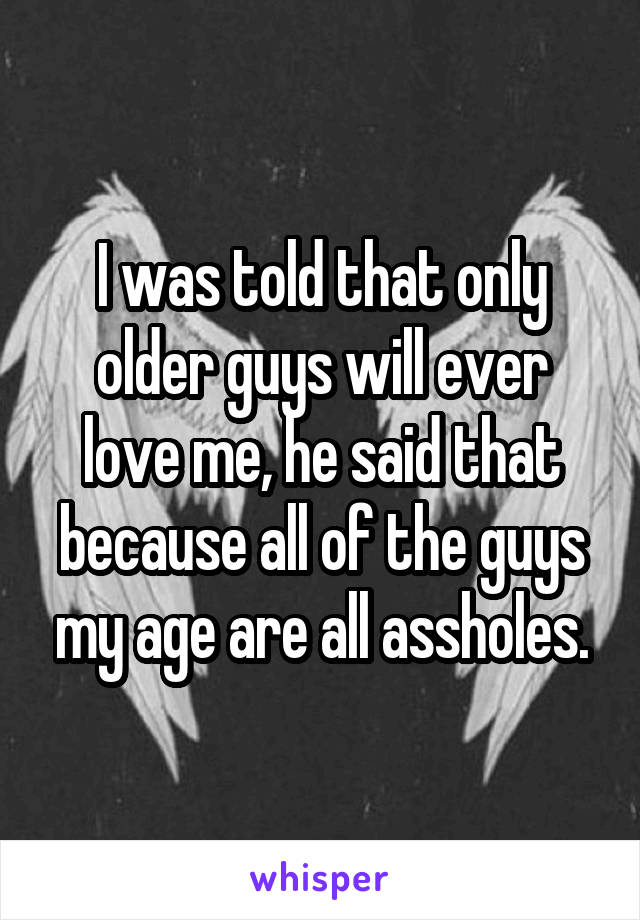 I was told that only older guys will ever love me, he said that because all of the guys my age are all assholes.
