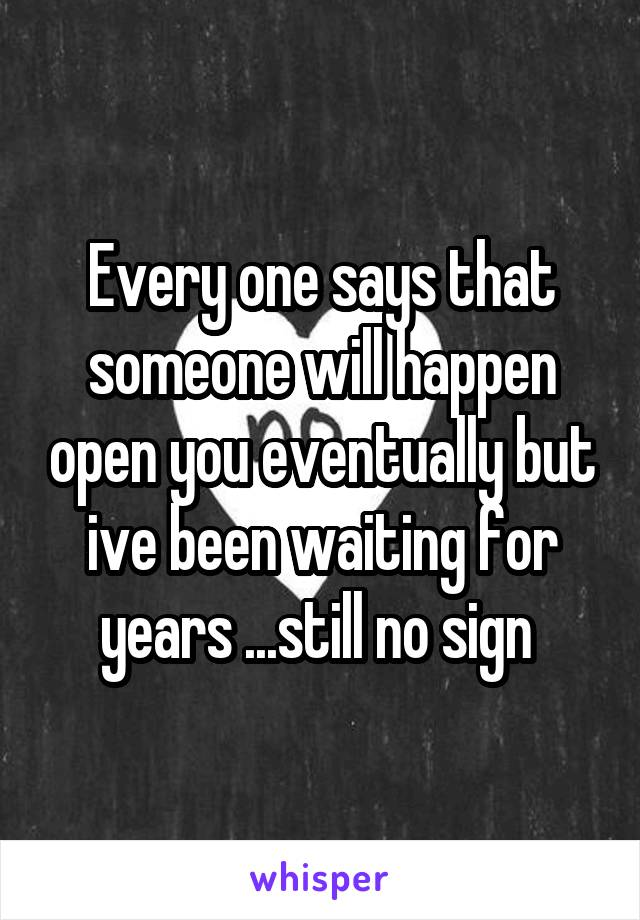 Every one says that someone will happen open you eventually but ive been waiting for years ...still no sign