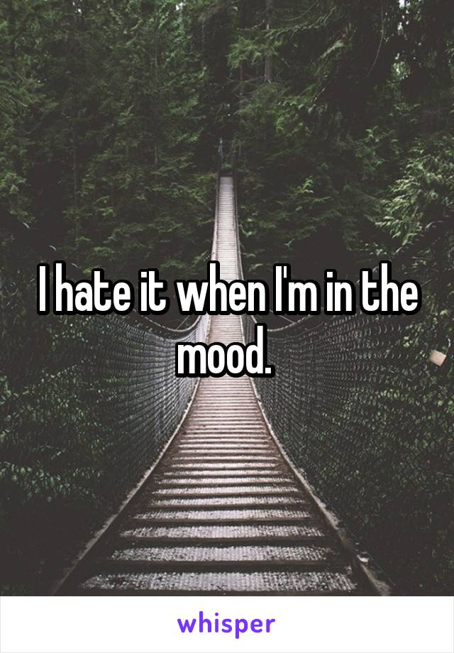 I hate it when I'm in the mood.