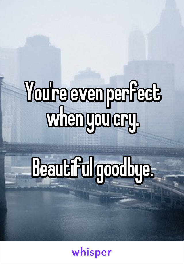 You're even perfect when you cry.  Beautiful goodbye.