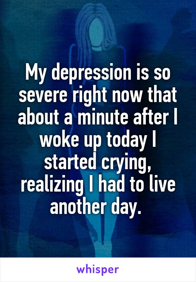 My depression is so severe right now that about a minute after I woke up today I started crying, realizing I had to live another day.