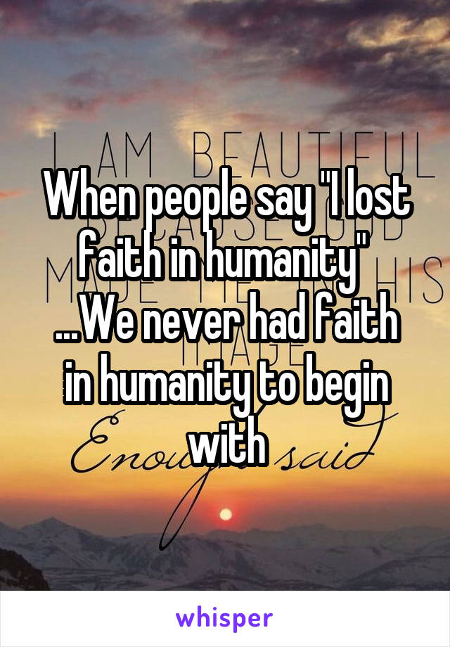 """When people say """"I lost faith in humanity""""  ...We never had faith in humanity to begin with"""