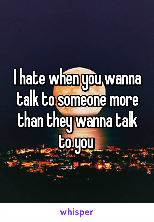 I hate when you wanna talk to someone more than they wanna talk to you