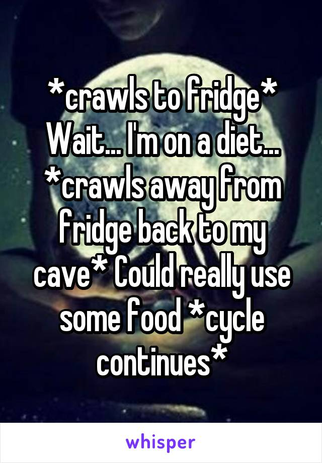 *crawls to fridge* Wait... I'm on a diet... *crawls away from fridge back to my cave* Could really use some food *cycle continues*