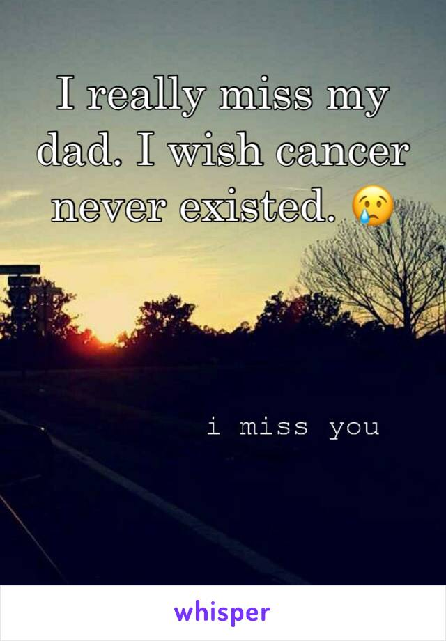 I really miss my dad. I wish cancer never existed. 😢