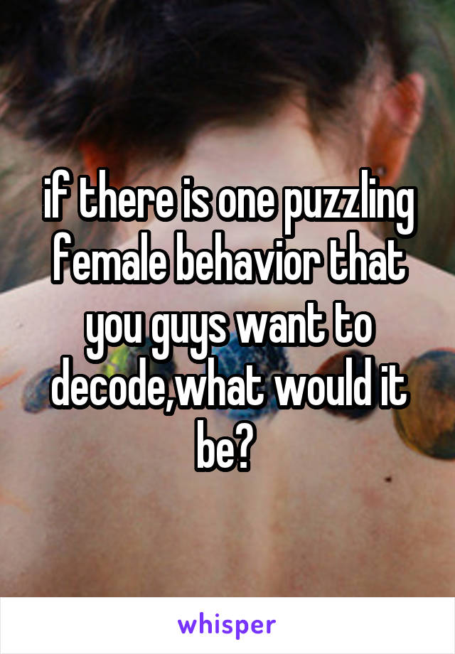 if there is one puzzling female behavior that you guys want to decode,what would it be?