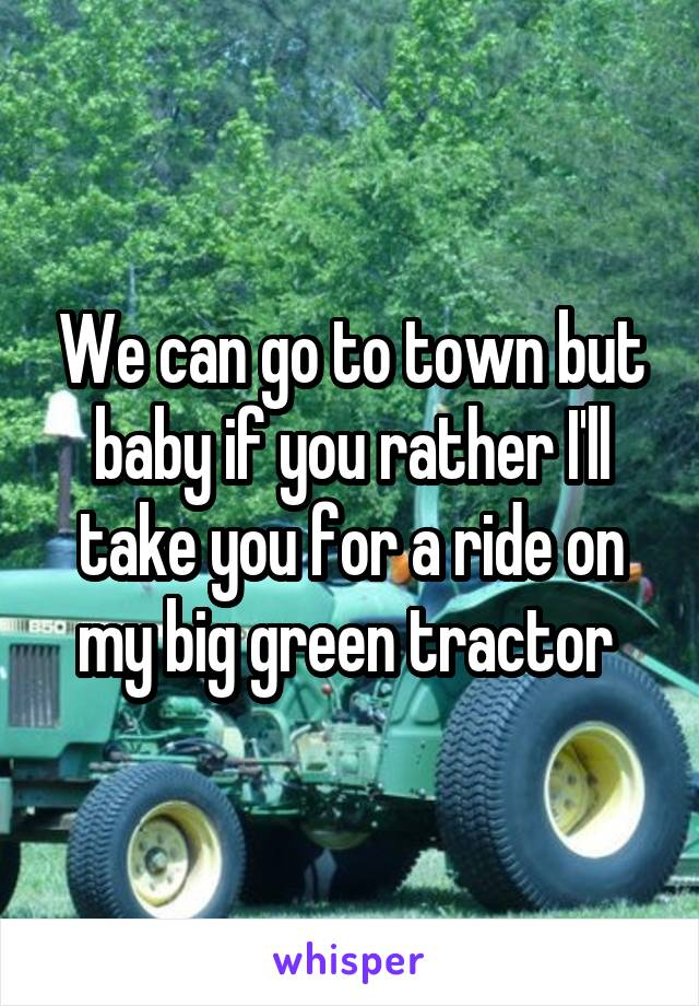 We can go to town but baby if you rather I'll take you for a ride on my big green tractor