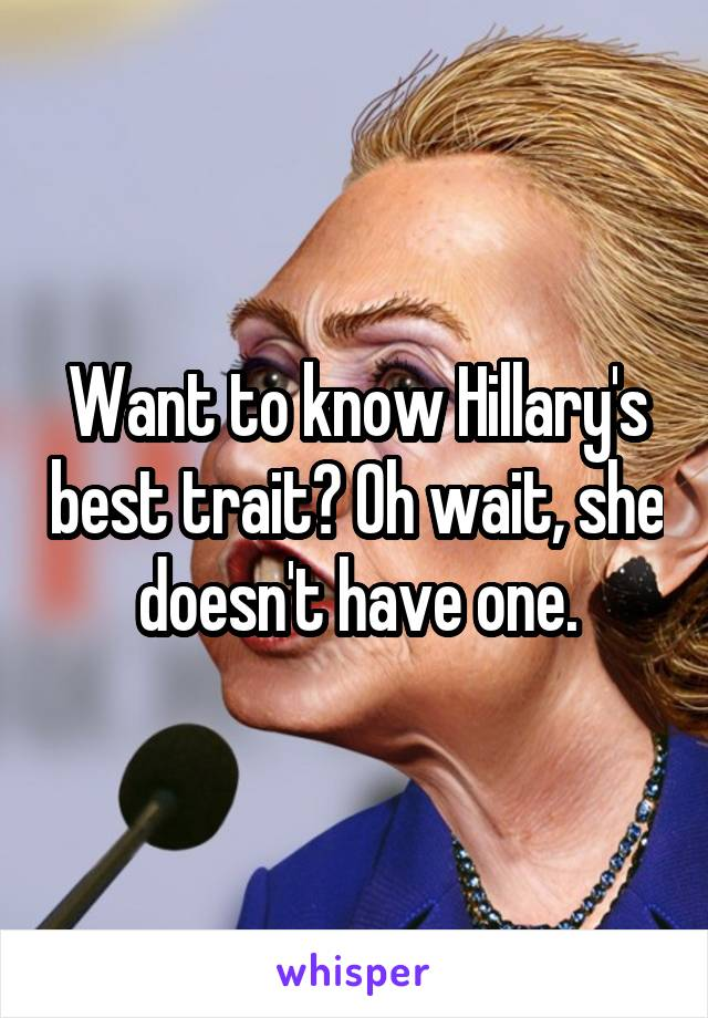 Want to know Hillary's best trait? Oh wait, she doesn't have one.