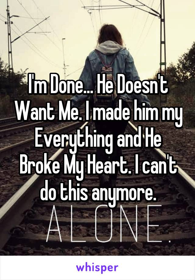 I'm Done... He Doesn't Want Me. I made him my Everything and He Broke My Heart. I can't do this anymore.