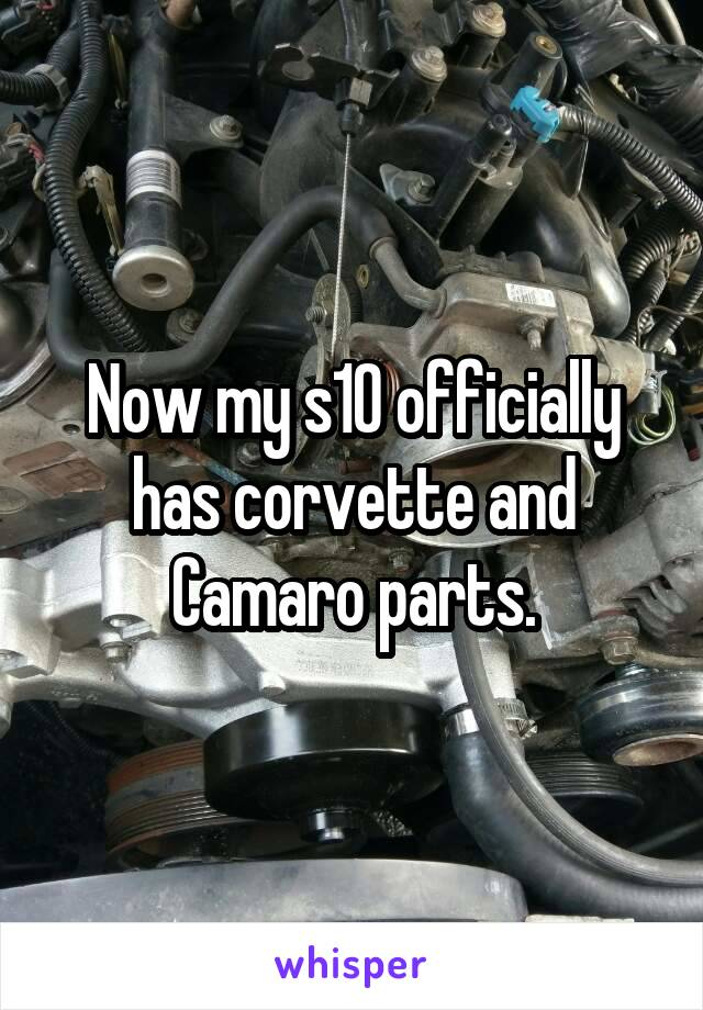 Now my s10 officially has corvette and Camaro parts.