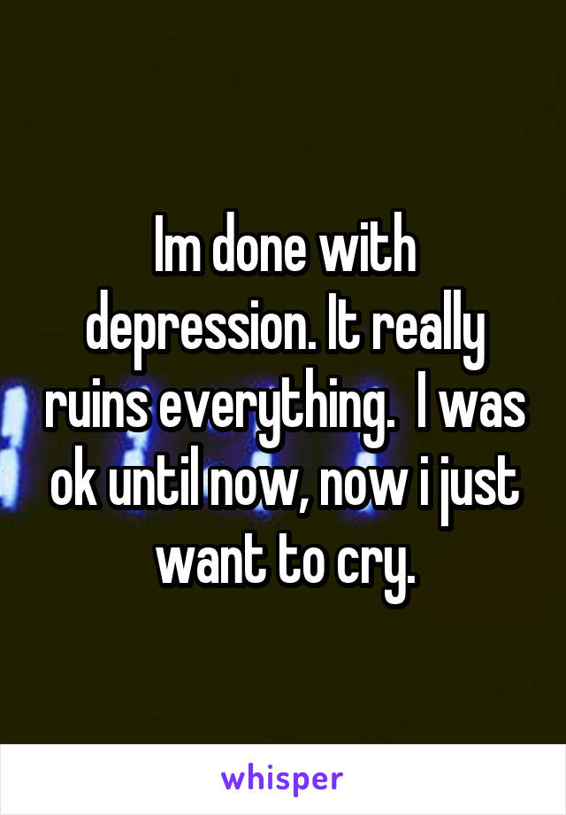 Im done with depression. It really ruins everything.  I was ok until now, now i just want to cry.