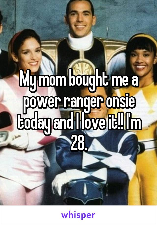My mom bought me a power ranger onsie today and I love it!! I'm 28.