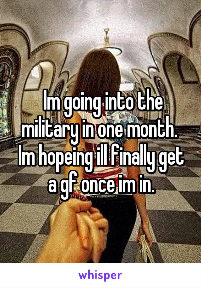 Im going into the military in one month.  Im hopeing ill finally get a gf once im in.
